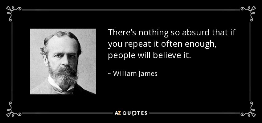 There's nothing so absurd that if you repeat it often enough, people will believe it. - William James