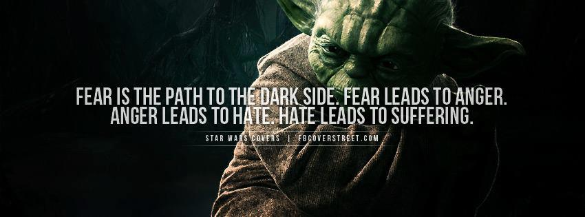 Fear is the path to the dark side (Yoda quote)