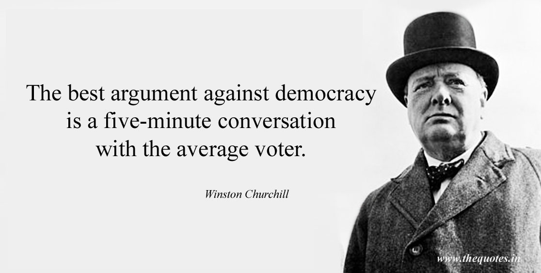 "Winston Churchill Quote: ""The best argument against democracy is a five minute conversation with the average voter."""